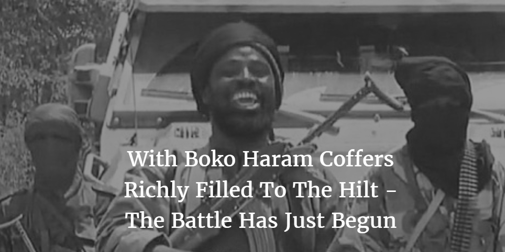 With Boko Haram coffers filled to the hilt - The battle has just begun